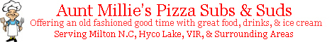 Aunt Millie's Pizza Subs & Suds. Serving Milton North Carolina, Hyco Lake, & VIR. Call Us at 336-234-0240.
